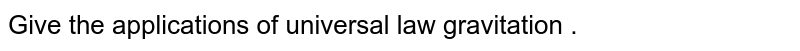 Give the applications of universal law gravitation .