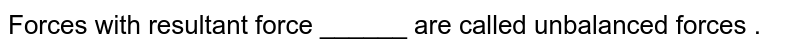 Forces with resultant force ______ are called  unbalanced forces .