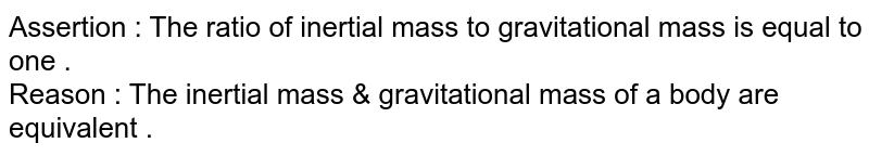 Assertion : The ratio of inertial mass to gravitational mass is equal to one . <br> Reason : The inertial mass & gravitational mass of a body are equivalent .