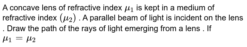 A concave lens of refractive index `mu_(1)` is kept in a medium of refractive index `(mu_(2))` . A parallel beam of light is incident on the lens . Draw the path of the rays of light emerging from a lens . If `mu_(1) = mu_(2)`