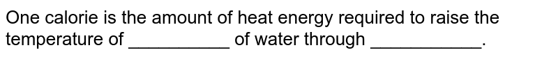 One calorie is the amount of heat energy required to raise the temperature of __________ of water through ___________.