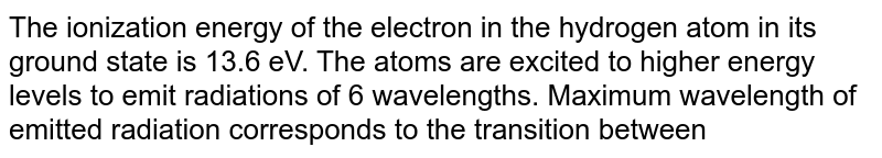 The ionization energy of the electron in the hydrogen atom in its ground state is 13.6 eV. The atoms are excited to higher energy levels to emit radiations of 6 wavelengths. Maximum wavelength of emitted radiation corresponds to the transition between
