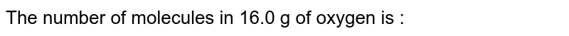 The number  of molecules  in 16.0  g of oxygen  is :