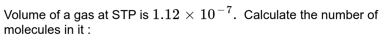 Volume  of a  gas  at STP is `1.12xx10 ^(-7) cc . ` Calculate  the number  of molecules  in it :