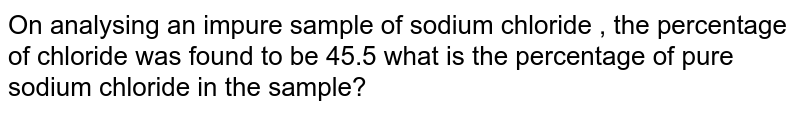 On  analysing  an impure  sample  of sodium  chloride  , the  percentage  of chloride  was  found  to be  45.5   what  is the  percentage  of  pure  sodium  chloride  in the  sample?