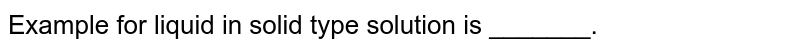 Example for  liquid  in solid  type  solution  is _______.