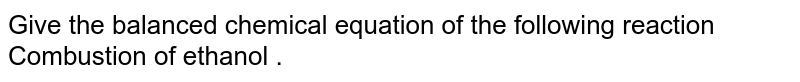 Give  the balanced chemical equation of the following reaction <br> Combustion of ethanol .