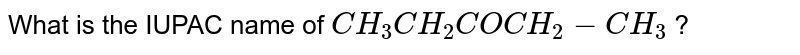 What is the IUPAC name of `CH_3CH_2COCH_2-CH_3` ?