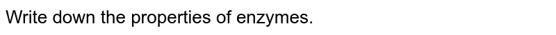 Write down the properties of enzymes.