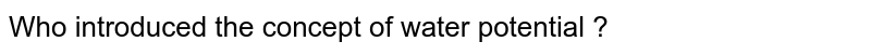 Who introduced the concept of water potential ?