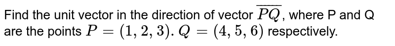 Find the unit vector in the direction of vector `overline(PQ)`, where P and Q are the points `P=(1,2,3).Q=(4,5,6)` respectively.