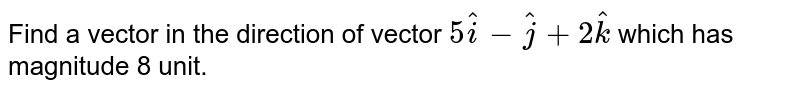 Find a vector in the direction of vector `5hat(i)-hat(j)+2hat(k)` which has magnitude 8 unit.