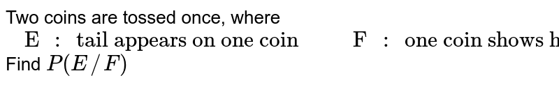 """Two coins are tossed once, where  <br>  `{:("""" E """""""": """"  """"tail appears on one coin  """","""" F """""""": """"   """"one coin shows head  """"):}` Find `P(E//F)`"""