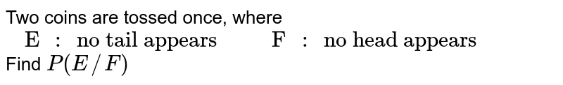"""Two coins are tossed once, where  <br>  `{:("""" E """""""": """"  """"no tail appears  """","""" F """""""": """"   """"no head appears   """"):}`<br> Find `P(E//F)`"""