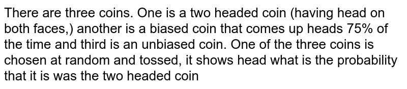There are three coins. One is a two headed coin (having head on both faces,) another is a biased coin that comes up heads 75% of the time and third is an unbiased coin. One of the three coins is chosen at random and tossed, it shows head what is the probability that it is was the  two headed coin