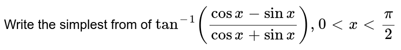 Write the simplest from of `tan^(-1)((cos x -sin x)/(cos x+sin x)), 0 lt x lt pi/2`