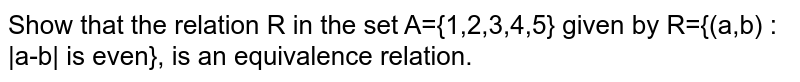 Show that the relation R in the set A={1,2,3,4,5} given by R={(a,b) : |a-b| is even}, is an equivalence relation.