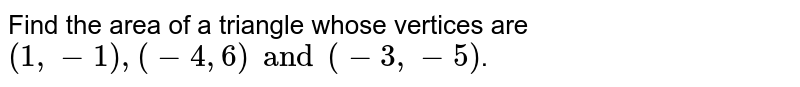Find the area of a triangle whose vertices are `(1,-1),(-4,6) and (-3,-5)`.