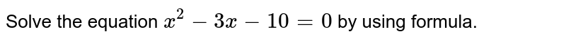 Solve the equation `x^2-3x-10=0` by using formula.