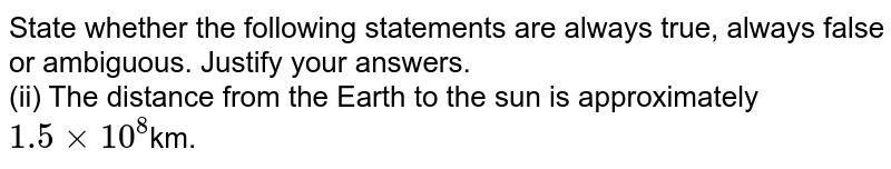State whether the following statements are always true, always false or ambiguous. Justify your answers.  <br> (ii) The distance from the Earth to the sun is approximately `1.5 xx10^8 `km.