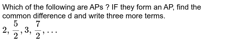 Which of the following are APs ? IF they form an AP, find the common difference d and write three more terms. <br>  `2, (5)/(2), 3,(7)/(2),