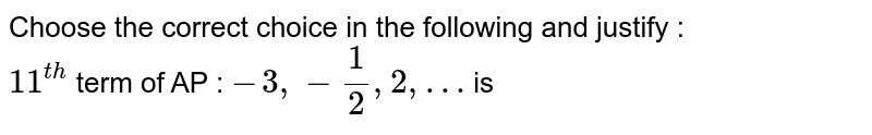 Choose the correct choice in the following and justify : <br> `11^(th)` term of AP : `-3, -(1)/(2), 2,