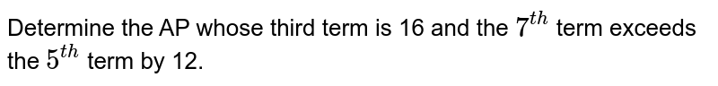 Determine the AP whose third term is 16 and the `7^(th)` term exceeds the `5^(th)` term by 12.