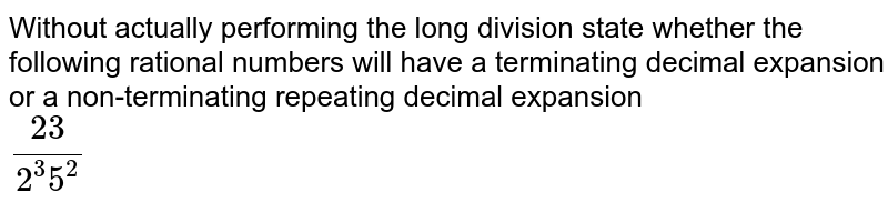Without actually performing the long division state whether the following rational numbers will have a terminating decimal expansion or a non-terminating repeating decimal expansion <br> `23/(2^(3)5^(2))`