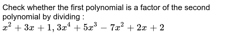 Check whether the first polynomial is a factor of the second polynomial by dividing : <br> `x^(2)+3x+1, 3x^(4)+5x^(3)-7x^(2)+2x+2`