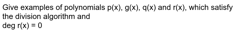 Give examples of polynomials p(x), g(x), q(x) and r(x), which satisfy the division algorithm and <br> deg r(x) = 0