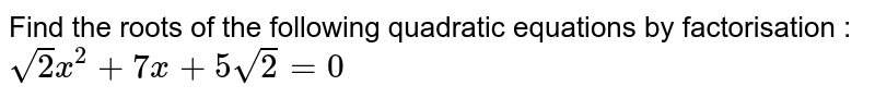 Find the roots of the following quadratic  equations by factorisation :  <br> `sqrt(2)x^(2)+7x+5sqrt(2)=0`