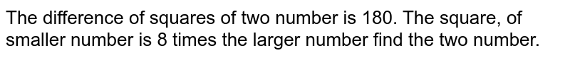 The difference of squares of two number is 180. The square, of smaller number is 8 times the larger number find the two number.