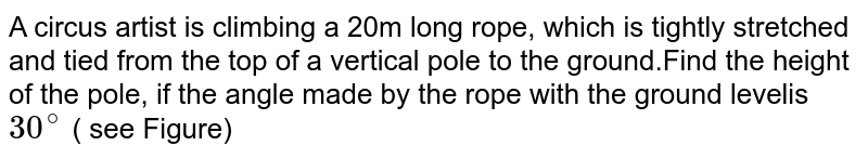 A circus artist is climbing a 20m long rope, which is tightly stretched and tied from the top of a vertical pole to the ground.Find the height of the pole, if the angle made by the rope with the ground levelis `30^(@)` ( see Figure)