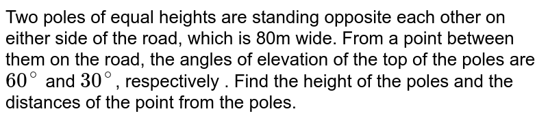 Two poles of equal heights are standing opposite each other on either side of the road, which is 80m wide. From a point between them on the road, the angles of elevation of the top of the poles are `60^(@)` and `30^(@)`, respectively . Find the height of the poles and the distances of the point from the poles.