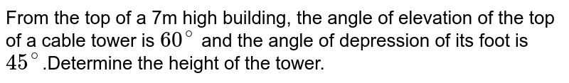 From the top of a 7m high building, the angle of elevation of the top of a cable tower is `60^(@)` and the angle of depression of its foot is `45^(@)`.Determine the height of the tower.