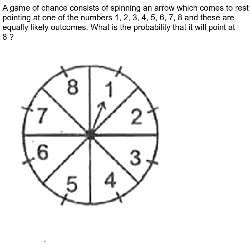"""A game of chance consists of spinning an arrow which comes to rest pointing at one of the numbers 1, 2, 3, 4, 5, 6, 7, 8  and these are equally likely outcomes. What is the probability that it will point at <br>  8 ? <br> <img src=""""https://d10lpgp6xz60nq.cloudfront.net/physics_images/SPH_MRJ_MAT_X_C14_E01_024_Q01.png"""" width=""""80%"""">"""