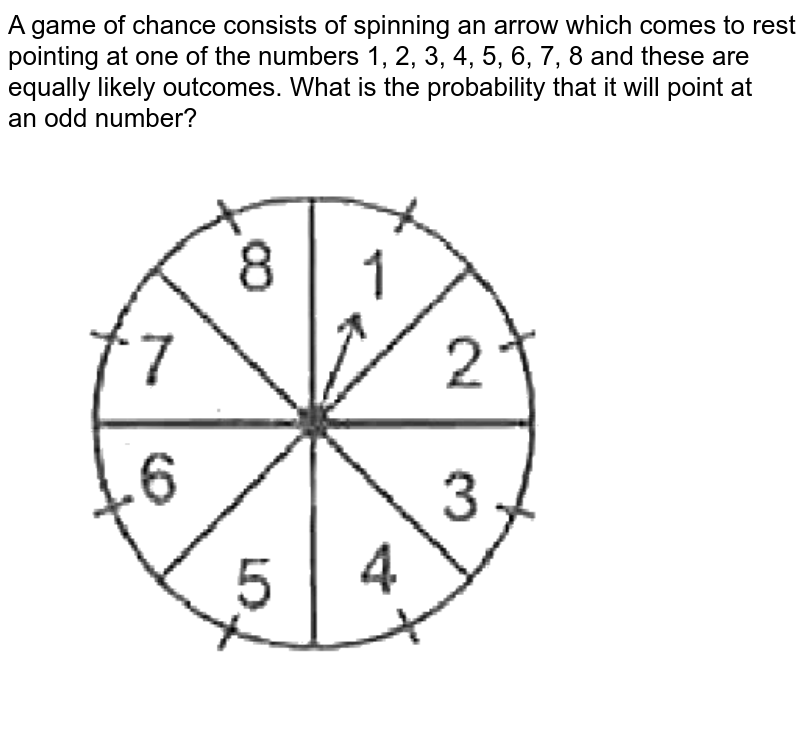 """A game of chance consists of spinning an arrow which comes to rest pointing at one of the numbers 1, 2, 3, 4, 5, 6, 7, 8  and these are equally likely outcomes. What is the probability that it will point at <br> an odd number? <br> <img src=""""https://d10lpgp6xz60nq.cloudfront.net/physics_images/SPH_MRJ_MAT_X_C14_E01_025_Q01.png"""" width=""""80%"""">"""
