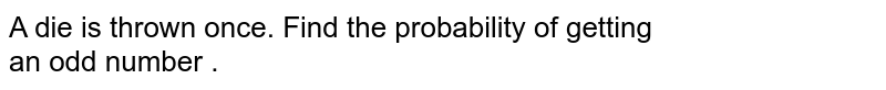A die is thrown once. Find the probability of getting  <br> an odd number .