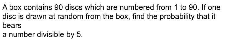 A box contains 90 discs which are numbered from 1 to 90. If one disc is drawn at random from the box, find the probability that it bears <br>a number divisible by 5.