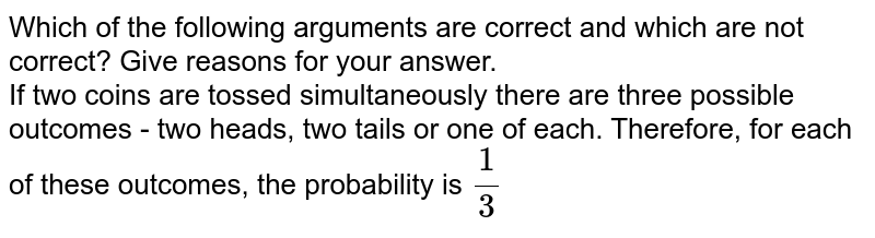 Which of the following arguments are correct and which are not correct? Give reasons for your answer. <br> If two coins are tossed simultaneously there are three possible outcomes - two heads, two tails or one of each. Therefore, for each of these outcomes, the probability is `1/3`