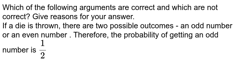 Which of the following arguments are correct and which are not correct? Give reasons for your answer. <br> If a die is thrown, there are two possible outcomes - an odd number or an even number . Therefore, the probability of getting an odd number is `1/2`