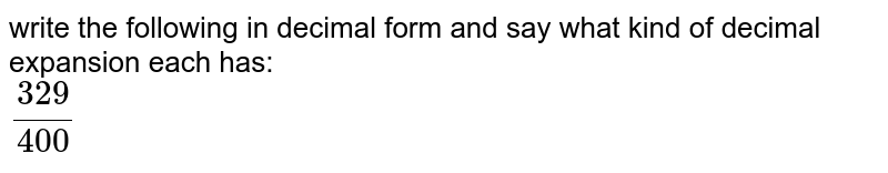 write  the following in decimal form and say what kind of decimal expansion each has: <br> `329/400`