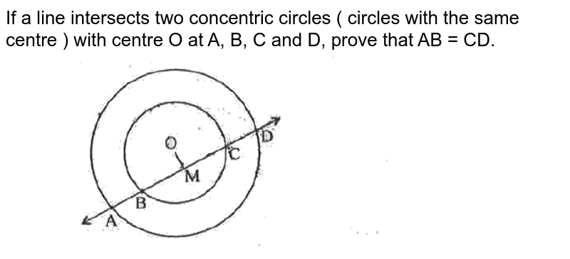 """If a line intersects two concentric circles ( circles with the same centre ) with centre O at A, B, C and D, prove that AB = CD. <br> <img src=""""https://d10lpgp6xz60nq.cloudfront.net/physics_images/SPH_MRJ_MAT_IX_C12_E02_004_Q01.png"""" width=""""80%"""">"""