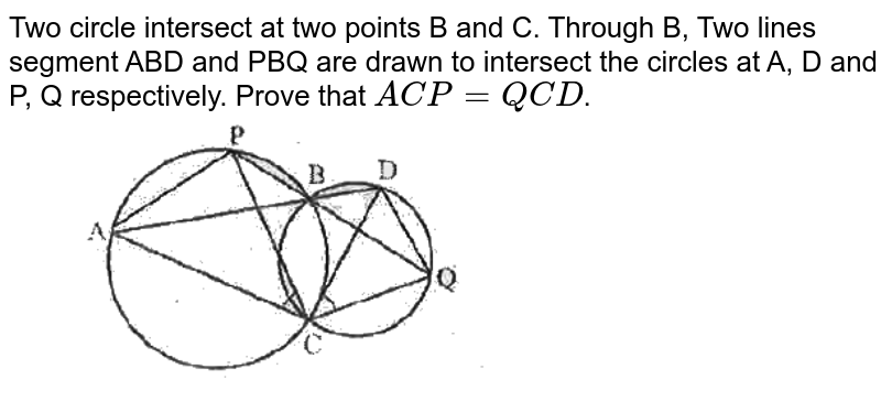 """Two circle intersect at two points B and C. Through B, Two lines segment ABD and PBQ are drawn to intersect the circles at A, D and P, Q respectively. Prove that `ACP = QCD`. <br> <img src=""""https://d10lpgp6xz60nq.cloudfront.net/physics_images/SPH_MRJ_MAT_IX_C12_E03_009_Q01.png"""" width=""""80%"""">"""