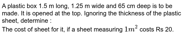 A plastic box 1.5 m long, 1.25 m wide and 65 cm deep is to be made. It is opened at the top. Ignoring the thickness of the plastic sheet, determine : <br> The cost of sheet for it, if a sheet measuring `1m^(2)` costs Rs 20.