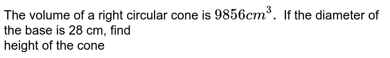 The volume of a right circular cone is `9856cm^(3).` If the diameter of the  base is 28 cm, find <br> height of the cone