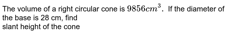 The volume of a right circular cone is `9856cm^(3).` If the diameter of the  base is 28 cm, find <br> slant height of the cone