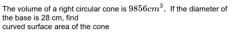The volume of a right circular cone is `9856cm^(3).` If the diameter of the  base is 28 cm, find <br> curved surface area of the cone