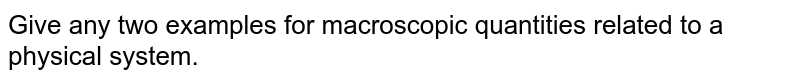 Give any two examples for macroscopic quantities related to a physical system.