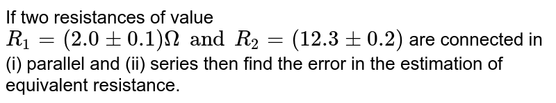 If  two  resistances of  value   `  R _ 1  =    ( 2.0  pm  0 .1  )  Omega   and  R _ 2  =  (  12.3  pm   0.2  )  `  are   connected  in  (i)   parallel  and  (ii)   series   then find   the  error  in  the  estimation   of  equivalent  resistance.